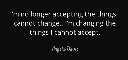 quote-i-m-no-longer-accepting-the-things-i-cannot-change-i-m-changing-the-things-i-cannot-angela-davis-81-34-95 (2)